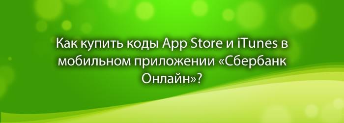 Как купить коды App Store и iTunes в мобильном приложении «Сбербанк Онлайн»