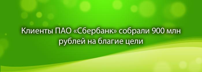 Клиенты ПАО «Сбербанк» собрали 900 млн рублей на благие цели