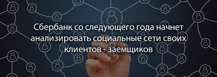 Сбербанк со следующего года начнет анализировать социальные сети своих клиентов - заемщиков