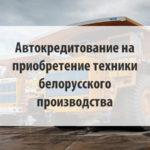 Автокредитование для бизнеса на приобретение техники белорусского производства