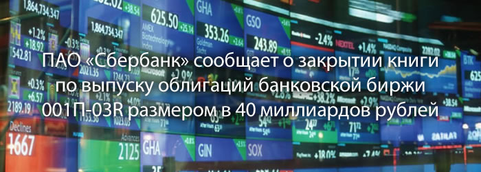 ПАО «Сбербанк» сообщает о закрытии книги по выпуску облигаций банковской биржи 001П-03R размером в 40 миллиардов рублей