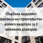 Сбербанк выделяет финансы на строительство жилого квартала за 3 миллиона долларов