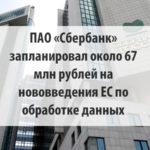 ПАО «Сбербанк» запланировал выделение около 67 млн рублей на ознакомление с нововведениями ЕС касательно обработки персональных данных