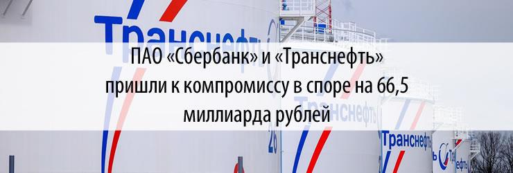 ПАО «Сбербанк» и «Транснефть» пришли к компромиссу в споре на 66,5 миллиарда рублей