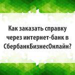 Как заказать справку через интернет-банк в СбербанкБизнесОнлайн?