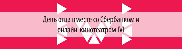 День отца вместе со Сбербанком и онлайн-кинотеатром ivi - купон от ivi