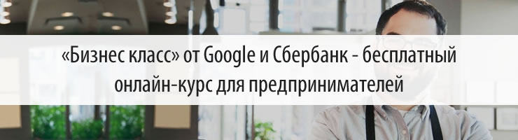 «Бизнес класс» от Google и Сбербанк - бесплатный онлайн-курс для предпринимателей