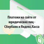 Платежи на сайте от юридических лиц - Сбербанк и Яндекс.Касса