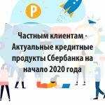 Актуальные кредитные продукты Сбербанка на начало 2020 года