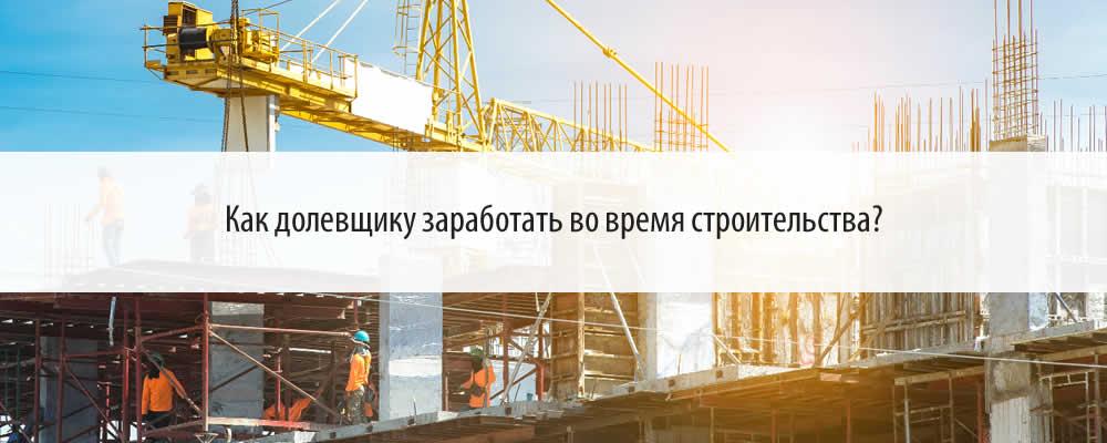 Как долевщику заработать во время строительства?