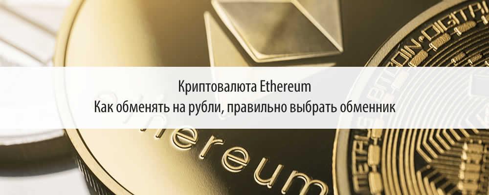 Криптовалюта Ethereum. Как обменять на рубли, правильно выбрать обменник