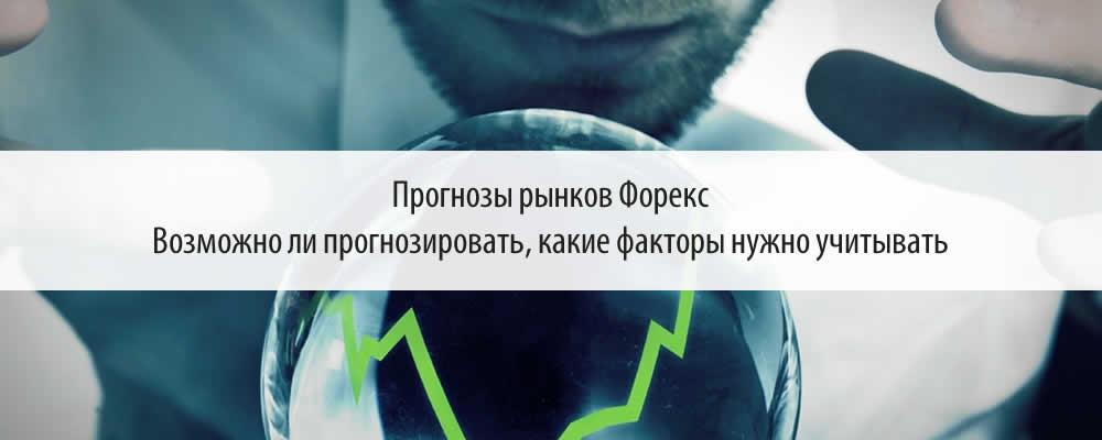 Прогнозы рынков Форекс - возможно ли прогнозировать, какие факторы нужно учитывать